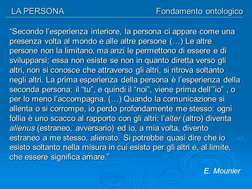 """LA PERSONA Fondamento ontologico """"Secondo l'esperienza interiore, la persona ci appare come una presenza volta al mondo e alle altre persone (…) Le al"""