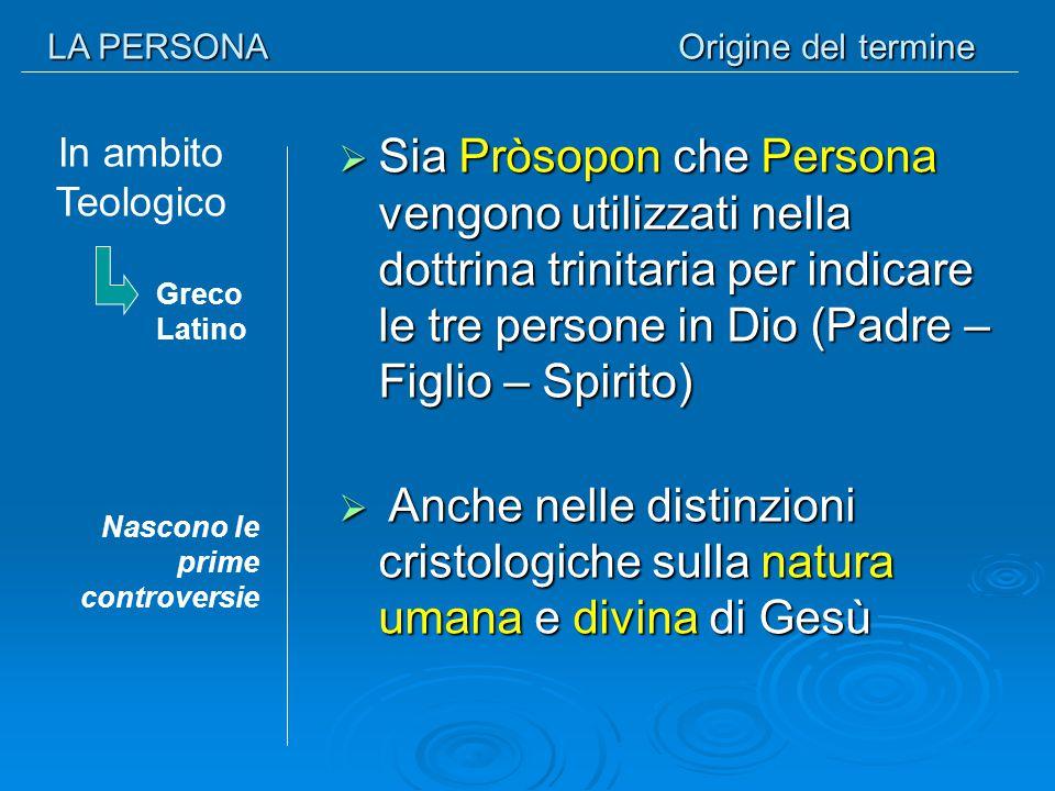 LA PERSONA Origine del termine In ambito Teologico  Sia Pròsopon che Persona vengono utilizzati nella dottrina trinitaria per indicare le tre persone