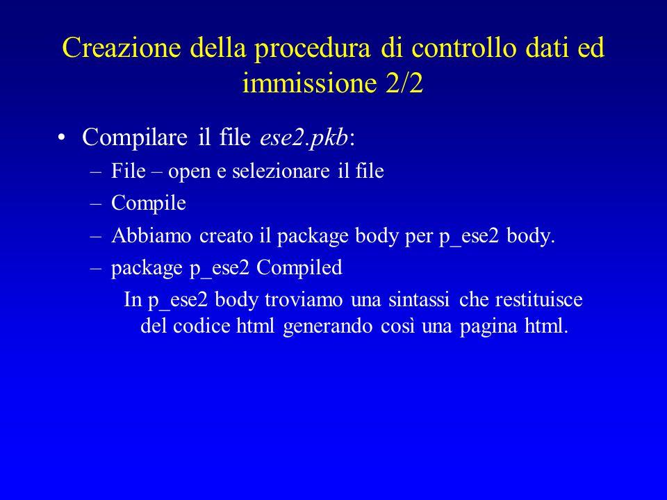 Creazione della procedura di controllo dati ed immissione 2/2 Compilare il file ese2.pkb: –File – open e selezionare il file –Compile –Abbiamo creato il package body per p_ese2 body.