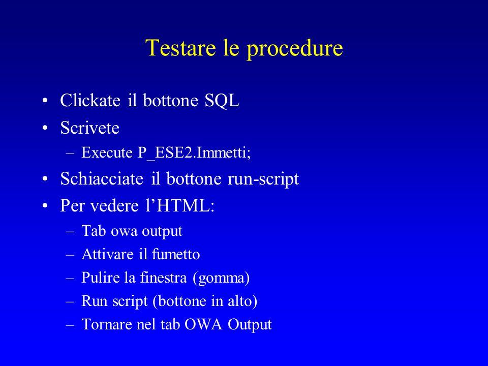 Testare le procedure Clickate il bottone SQL Scrivete –Execute P_ESE2.Immetti; Schiacciate il bottone run-script Per vedere l'HTML: –Tab owa output –Attivare il fumetto –Pulire la finestra (gomma) –Run script (bottone in alto) –Tornare nel tab OWA Output