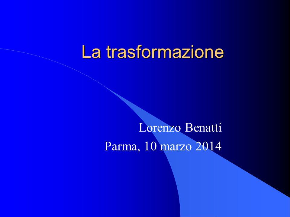 La trasformazione Lorenzo Benatti Parma, 10 marzo 2014