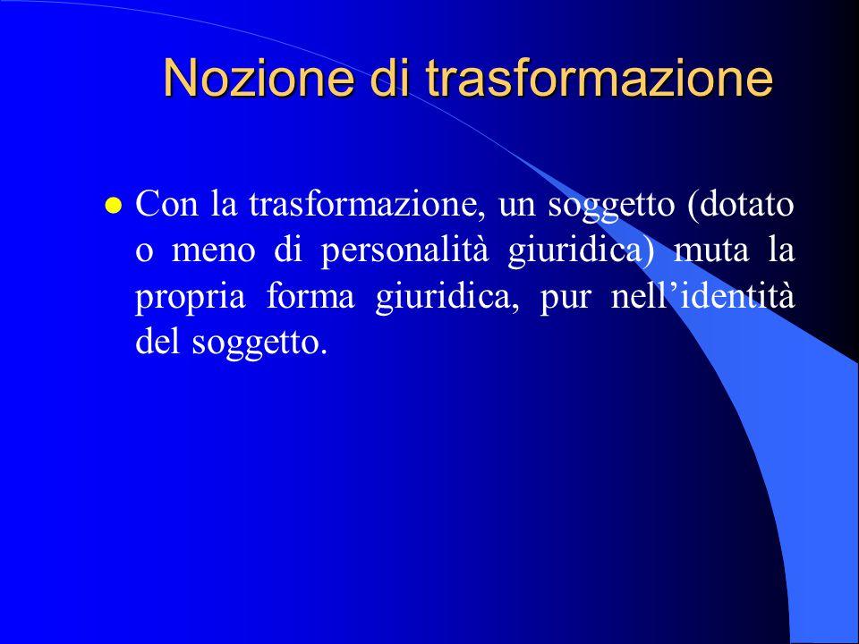 Nozione di trasformazione l Con la trasformazione, un soggetto (dotato o meno di personalità giuridica) muta la propria forma giuridica, pur nell'iden