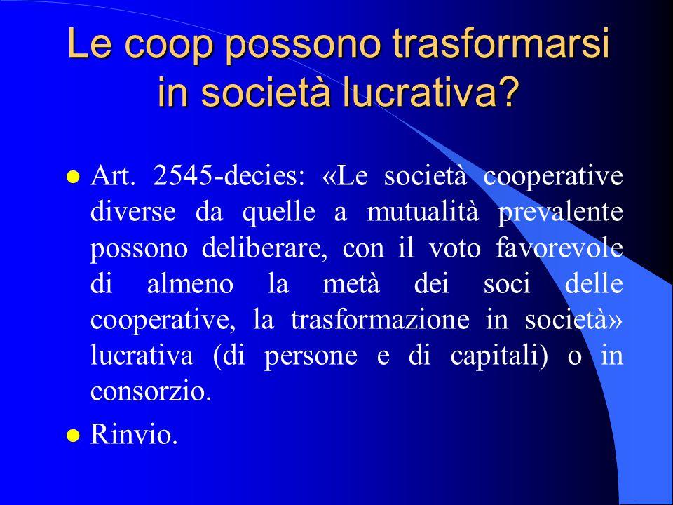 Le coop possono trasformarsi in società lucrativa? l Art. 2545-decies: «Le società cooperative diverse da quelle a mutualità prevalente possono delibe