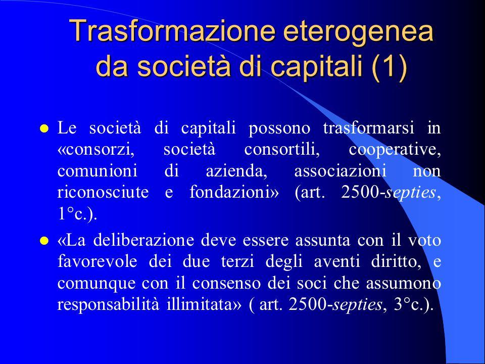 Trasformazione eterogenea da società di capitali (1) l Le società di capitali possono trasformarsi in «consorzi, società consortili, cooperative, comu
