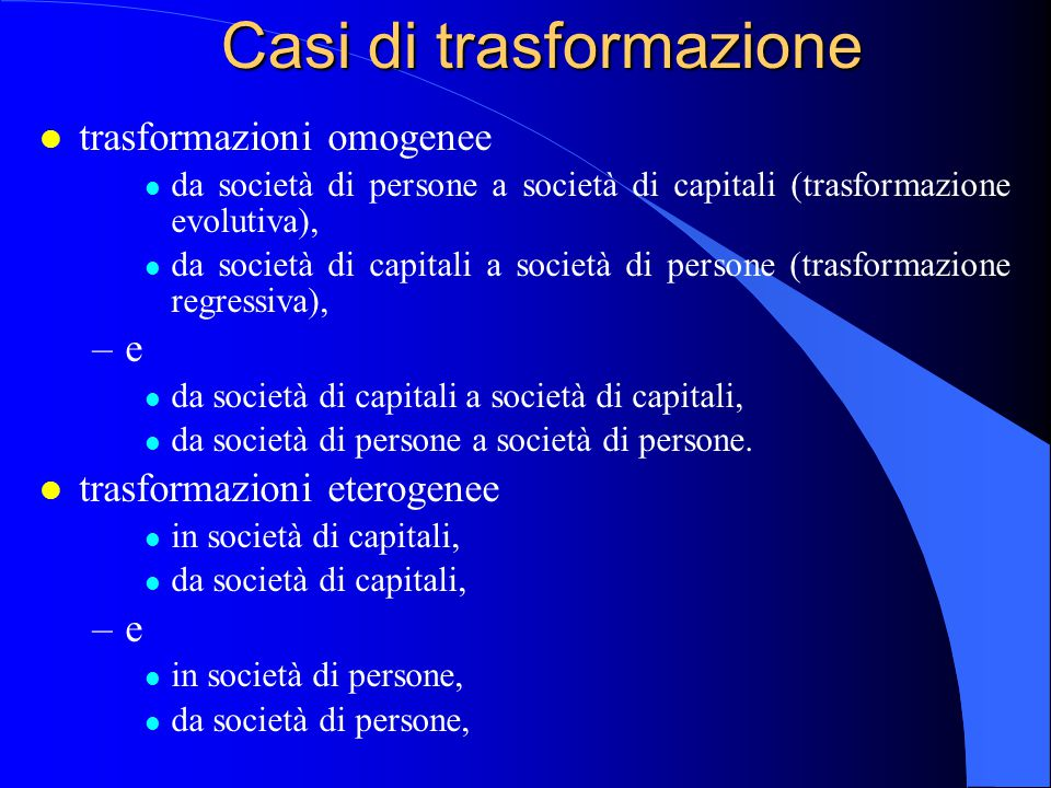 Casi di trasformazione l trasformazioni omogenee l da società di persone a società di capitali (trasformazione evolutiva), l da società di capitali a