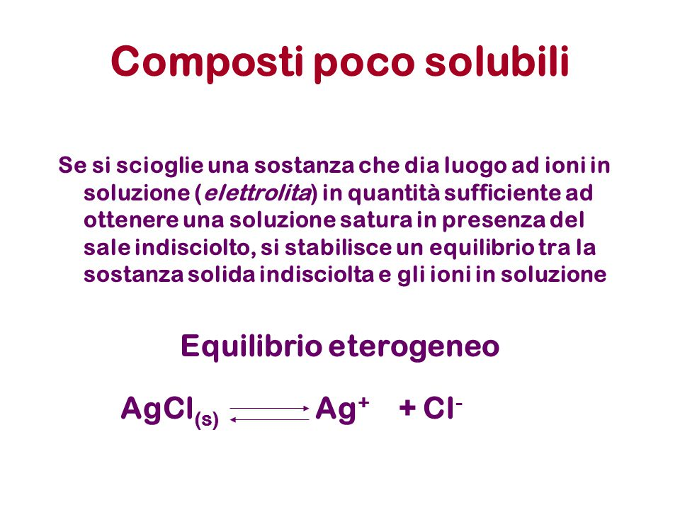 Composti poco solubili Se si scioglie una sostanza che dia luogo ad ioni in soluzione (elettrolita) in quantità sufficiente ad ottenere una soluzione