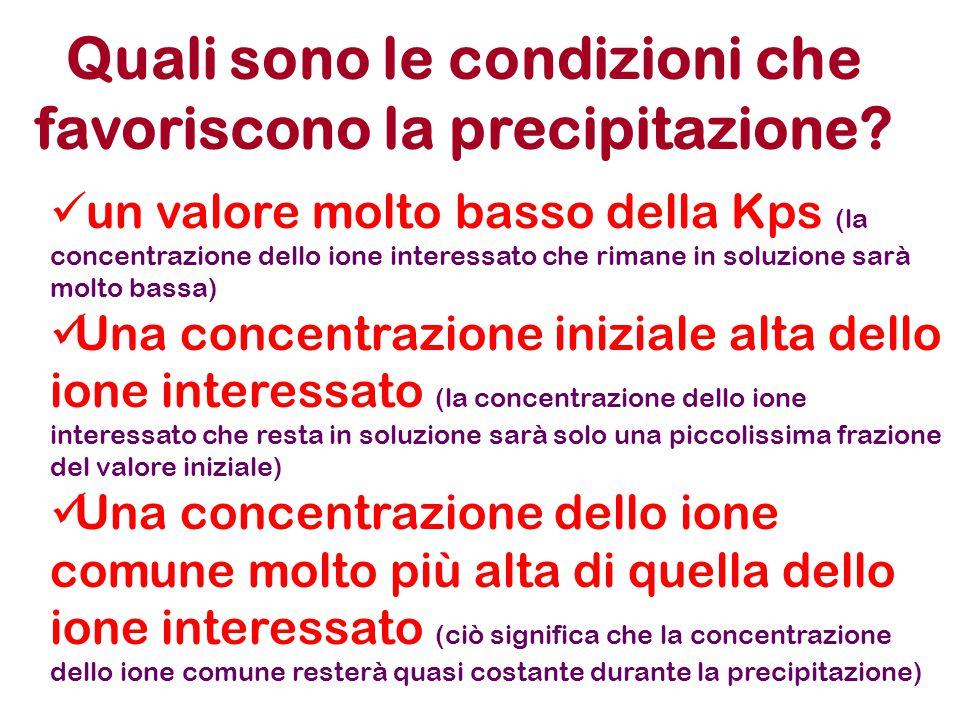 Quali sono le condizioni che favoriscono la precipitazione? un valore molto basso della Kps (la concentrazione dello ione interessato che rimane in so