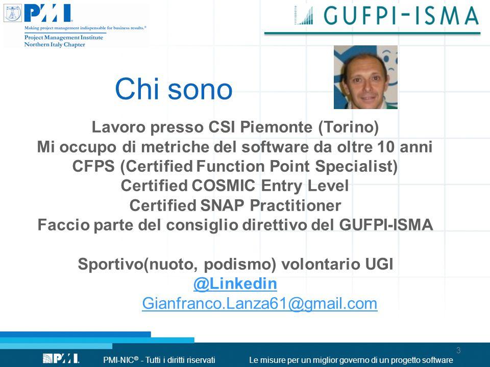 PMI-NIC © - Tutti i diritti riservatiLe misure per un miglior governo di un progetto software Chi sono Lavoro presso CSI Piemonte (Torino) Mi occupo di metriche del software da oltre 10 anni CFPS (Certified Function Point Specialist) Certified COSMIC Entry Level Certified SNAP Practitioner Faccio parte del consiglio direttivo del GUFPI-ISMA Sportivo(nuoto, podismo) volontario UGI @Linkedin Gianfranco.Lanza61@gmail.com 3