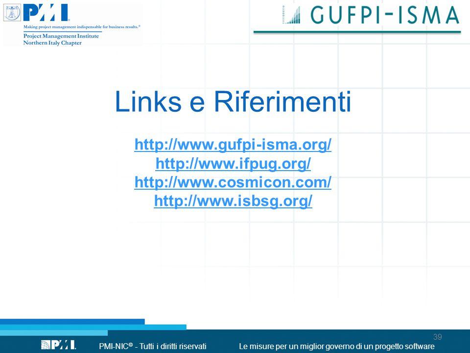 PMI-NIC © - Tutti i diritti riservatiLe misure per un miglior governo di un progetto software Links e Riferimenti http://www.gufpi-isma.org/ http://www.ifpug.org/ http://www.cosmicon.com/ http://www.isbsg.org/ 39
