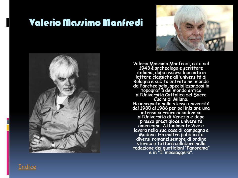 Valerio Massimo Manfredi Valerio Massimo Manfredi, nato nel 1943 è archeologo e scrittore italiano, dopo essersi laureato in lettere classiche all'uni