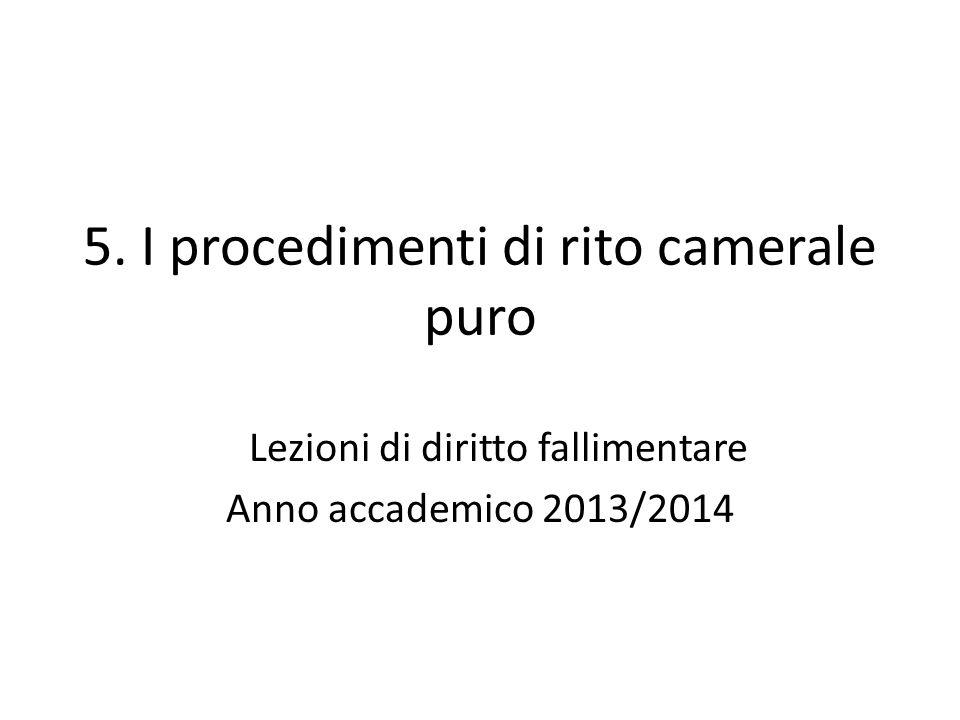 5. I procedimenti di rito camerale puro Lezioni di diritto fallimentare Anno accademico 2013/2014