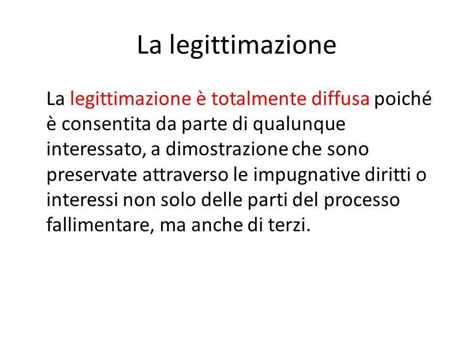 La legittimazione La legittimazione è totalmente diffusa poiché è consentita da parte di qualunque interessato, a dimostrazione che sono preservate attraverso le impugnative diritti o interessi non solo delle parti del processo fallimentare, ma anche di terzi.