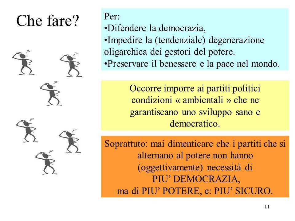 11 Che fare? Per: Difendere la democrazia, Impedire la (tendenziale) degenerazione oligarchica dei gestori del potere. Preservare il benessere e la pa