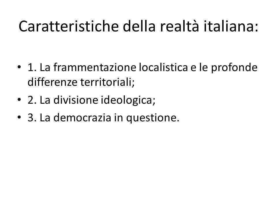 Caratteristiche della realtà italiana: 1. La frammentazione localistica e le profonde differenze territoriali; 2. La divisione ideologica; 3. La democ