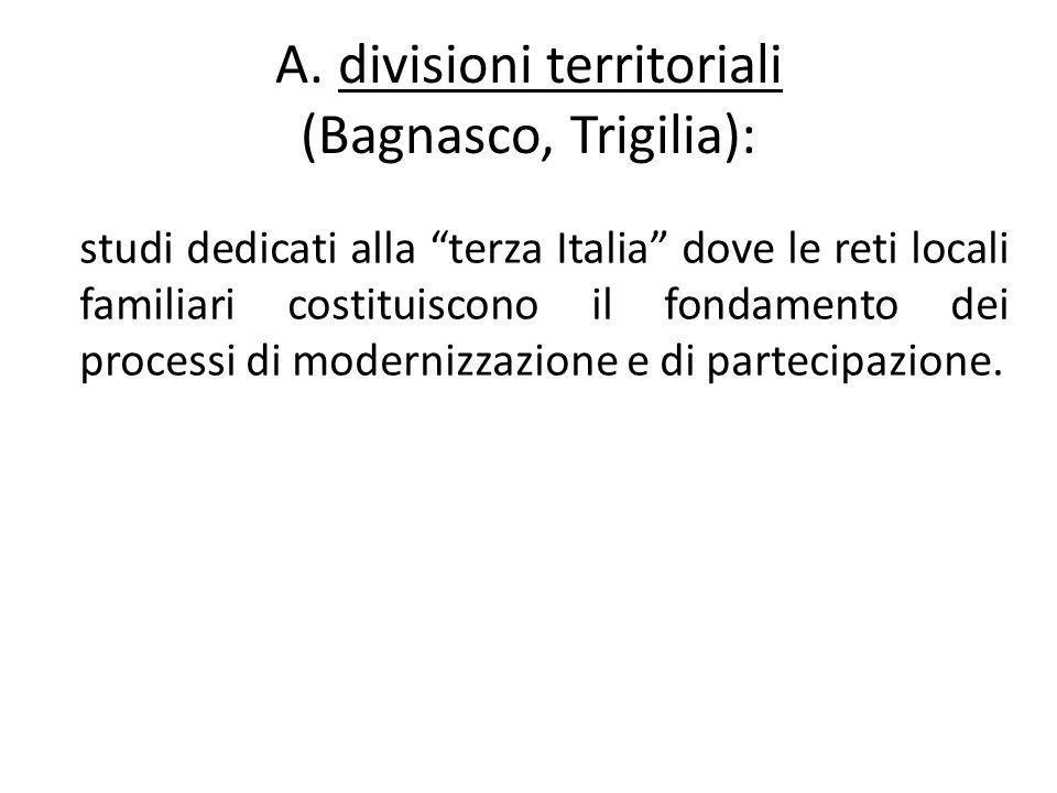 """A. divisioni territoriali (Bagnasco, Trigilia): studi dedicati alla """"terza Italia"""" dove le reti locali familiari costituiscono il fondamento dei proce"""