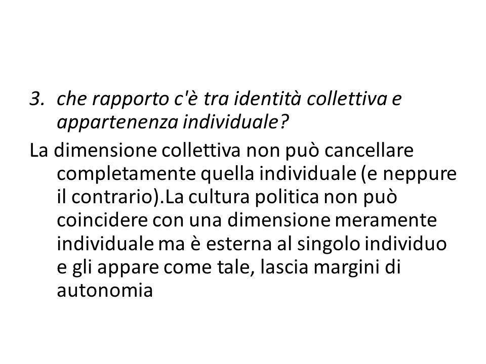 3.che rapporto c'è tra identità collettiva e appartenenza individuale? La dimensione collettiva non può cancellare completamente quella individuale (e