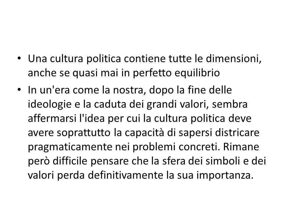 Una cultura politica contiene tutte le dimensioni, anche se quasi mai in perfetto equilibrio In un'era come la nostra, dopo la fine delle ideologie e