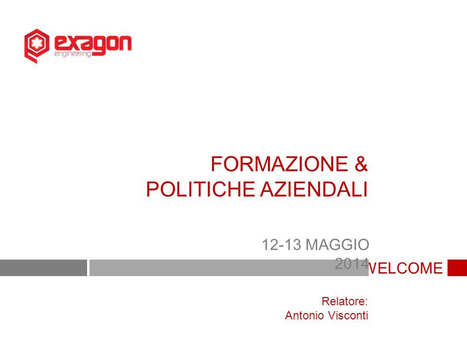 WELCOME FORMAZIONE & POLITICHE AZIENDALI 12-13 MAGGIO 2014 Relatore: Antonio Visconti