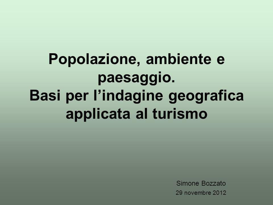 Popolazione, ambiente e paesaggio. Basi per l'indagine geografica applicata al turismo Simone Bozzato 29 novembre 2012