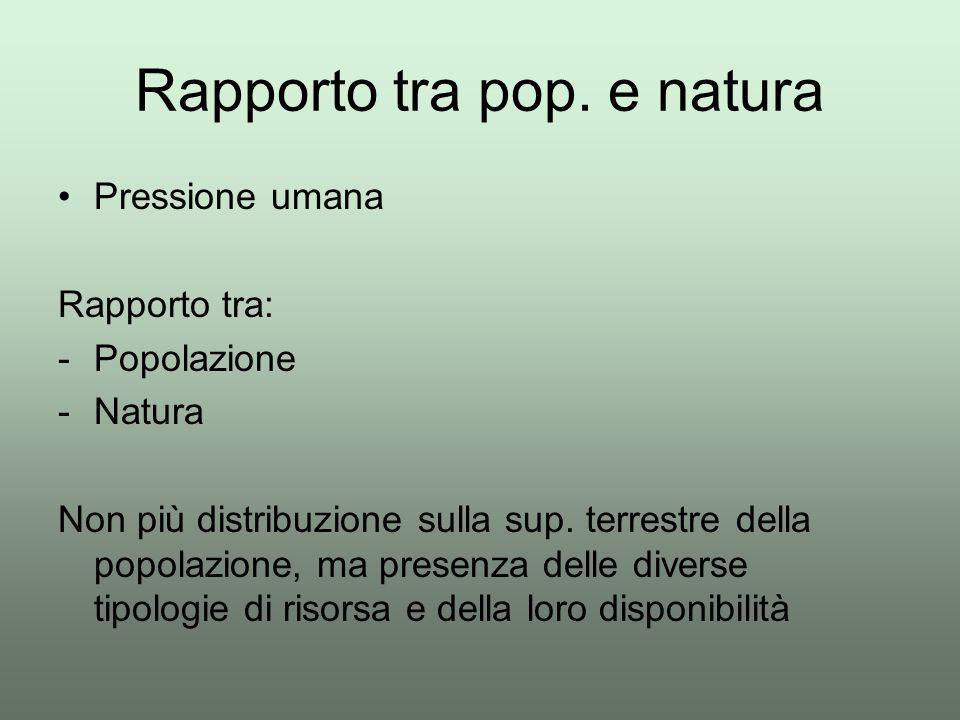 Rapporto tra pop. e natura Pressione umana Rapporto tra: -Popolazione -Natura Non più distribuzione sulla sup. terrestre della popolazione, ma presenz