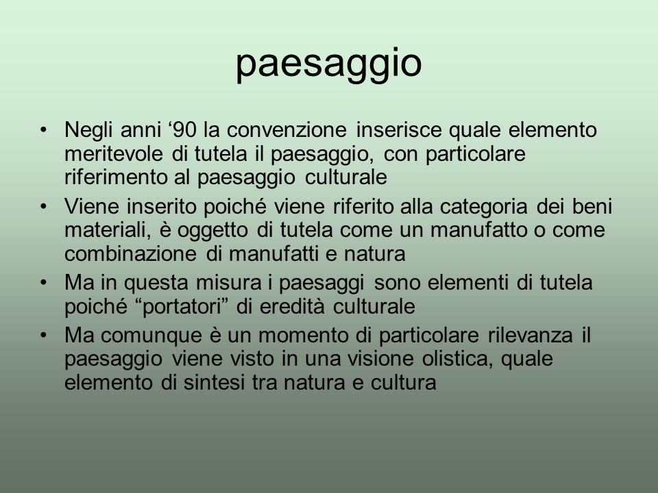 paesaggio Negli anni '90 la convenzione inserisce quale elemento meritevole di tutela il paesaggio, con particolare riferimento al paesaggio culturale