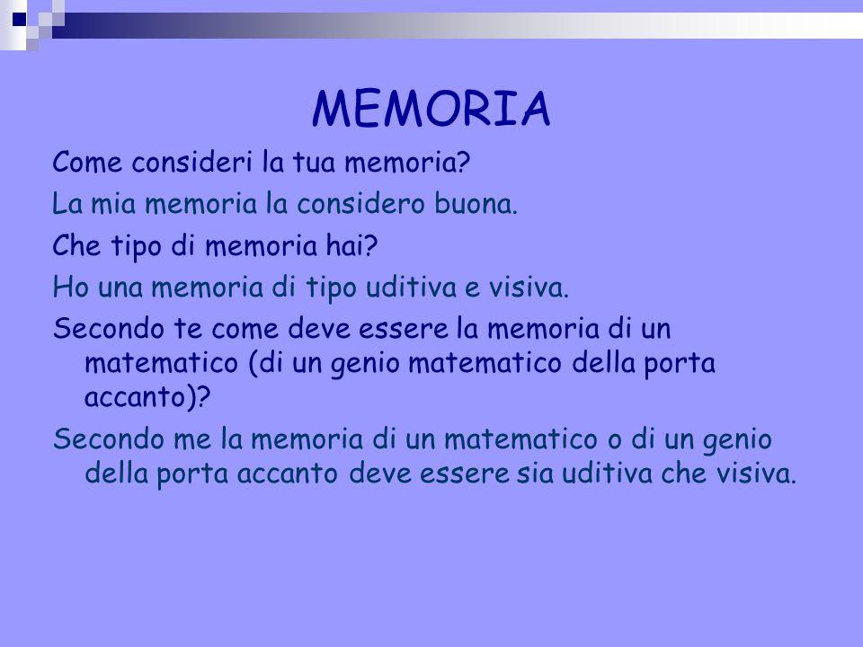 MEMORIA Come consideri la tua memoria? La mia memoria la considero buona. Che tipo di memoria hai? Ho una memoria di tipo uditiva e visiva. Secondo te