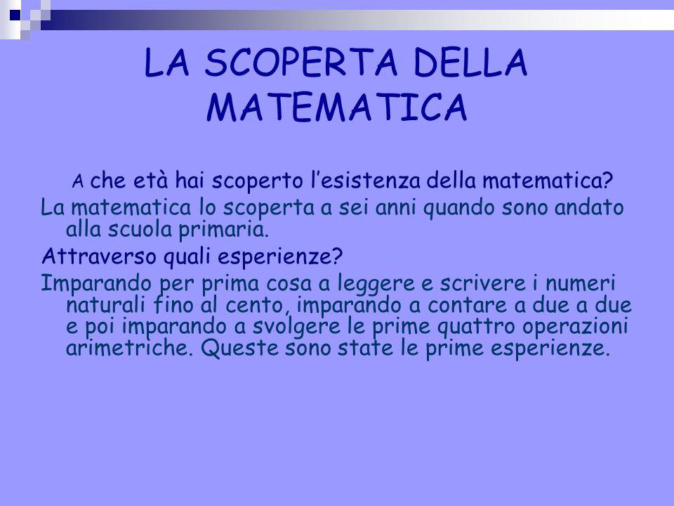 LA SCOPERTA DELLA MATEMATICA A che età hai scoperto l'esistenza della matematica? La matematica lo scoperta a sei anni quando sono andato alla scuola
