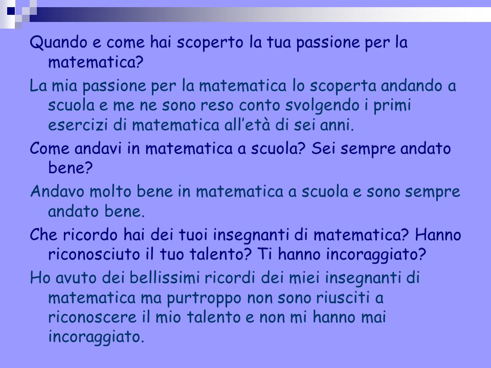 Quando e come hai scoperto la tua passione per la matematica? La mia passione per la matematica lo scoperta andando a scuola e me ne sono reso conto s