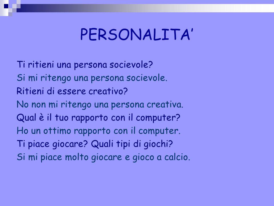 PERSONALITA' Ti ritieni una persona socievole? Si mi ritengo una persona socievole. Ritieni di essere creativo? No non mi ritengo una persona creativa