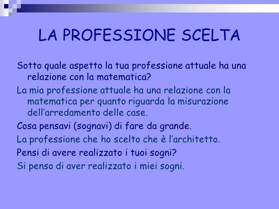 LA PROFESSIONE SCELTA Sotto quale aspetto la tua professione attuale ha una relazione con la matematica? La mia professione attuale ha una relazione c