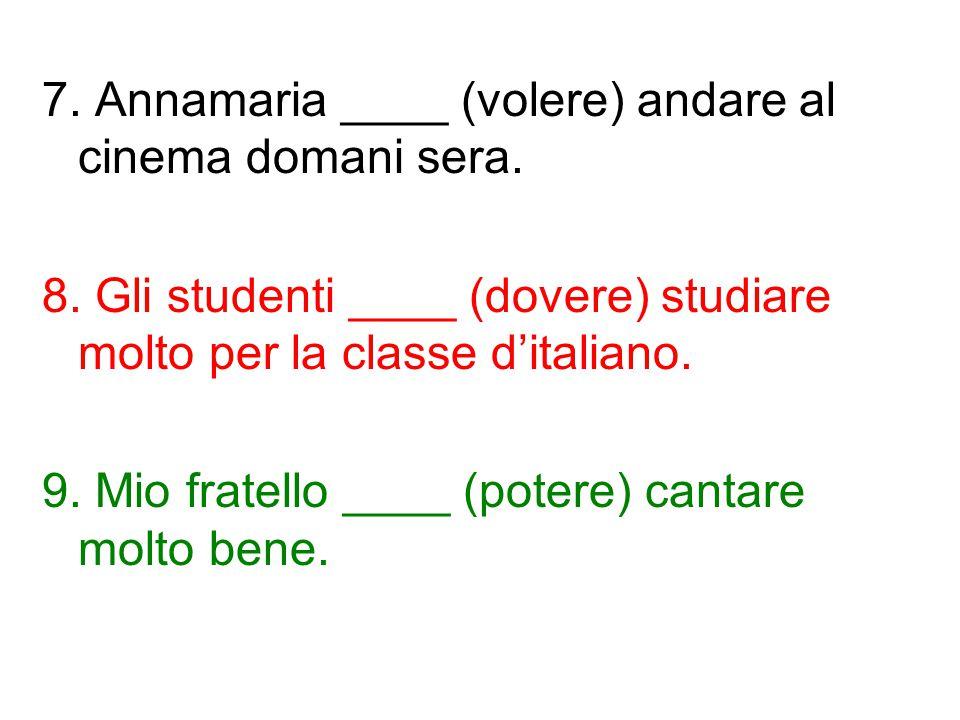 7. Annamaria ____ (volere) andare al cinema domani sera. 8. Gli studenti ____ (dovere) studiare molto per la classe d'italiano. 9. Mio fratello ____ (