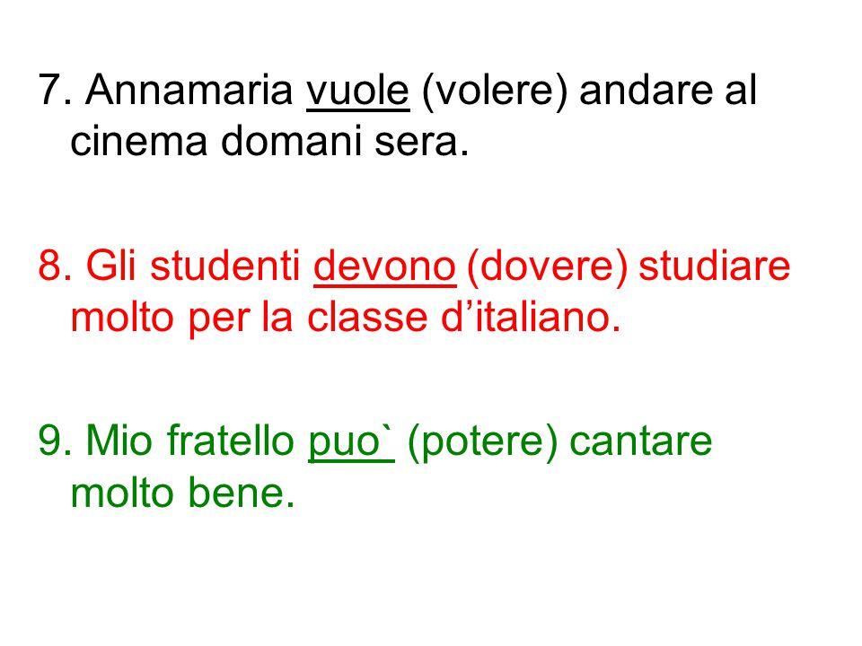 7. Annamaria vuole (volere) andare al cinema domani sera. 8. Gli studenti devono (dovere) studiare molto per la classe d'italiano. 9. Mio fratello puo