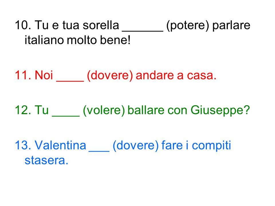 10. Tu e tua sorella ______ (potere) parlare italiano molto bene! 11. Noi ____ (dovere) andare a casa. 12. Tu ____ (volere) ballare con Giuseppe? 13.