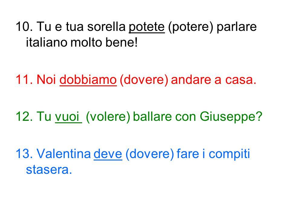 10. Tu e tua sorella potete (potere) parlare italiano molto bene! 11. Noi dobbiamo (dovere) andare a casa. 12. Tu vuoi (volere) ballare con Giuseppe?