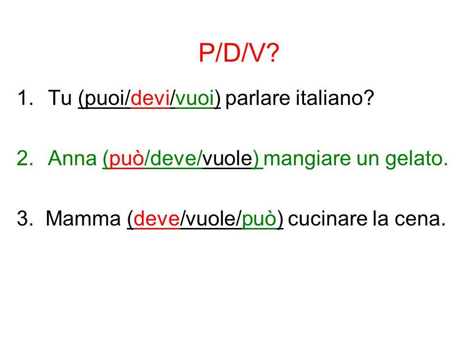 P/D/V? 1.Tu (puoi/devi/vuoi) parlare italiano? 2.Anna (può/deve/vuole) mangiare un gelato. 3. Mamma (deve/vuole/può) cucinare la cena.