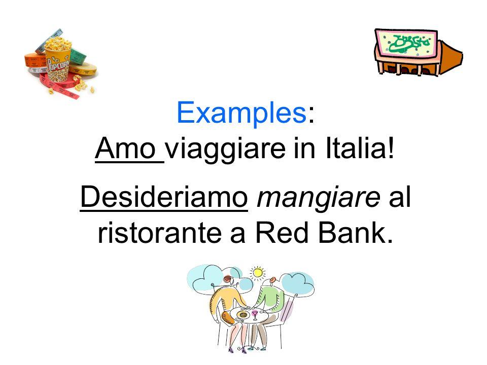 Examples: Amo viaggiare in Italia! Desideriamo mangiare al ristorante a Red Bank.