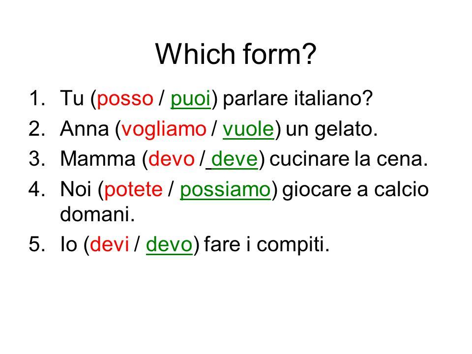 Which form? 1.Tu (posso / puoi) parlare italiano? 2.Anna (vogliamo / vuole) un gelato. 3.Mamma (devo / deve) cucinare la cena. 4.Noi (potete / possiam