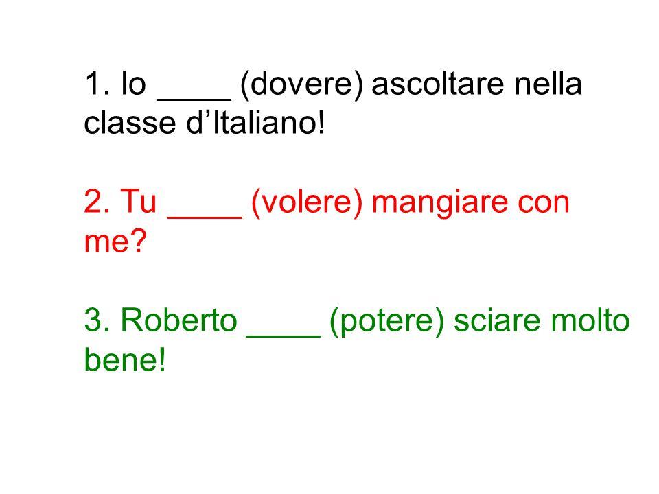 1. Io ____ (dovere) ascoltare nella classe d'Italiano! 2. Tu ____ (volere) mangiare con me? 3. Roberto ____ (potere) sciare molto bene!