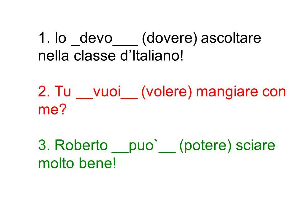 1. Io _devo___ (dovere) ascoltare nella classe d'Italiano! 2. Tu __vuoi__ (volere) mangiare con me? 3. Roberto __puo`__ (potere) sciare molto bene!