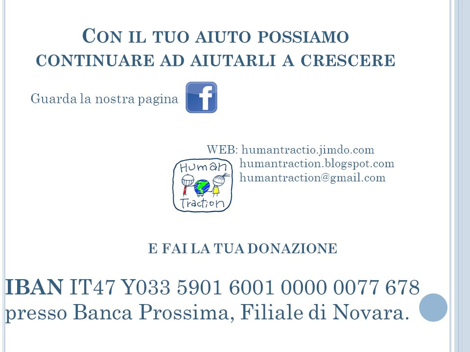 C ON IL TUO AIUTO POSSIAMO CONTINUARE AD AIUTARLI A CRESCERE Guarda la nostra pagina WEB: humantractio.jimdo.com humantraction.blogspot.com humantraction@gmail.com IBAN IT47 Y033 5901 6001 0000 0077 678 presso Banca Prossima, Filiale di Novara.