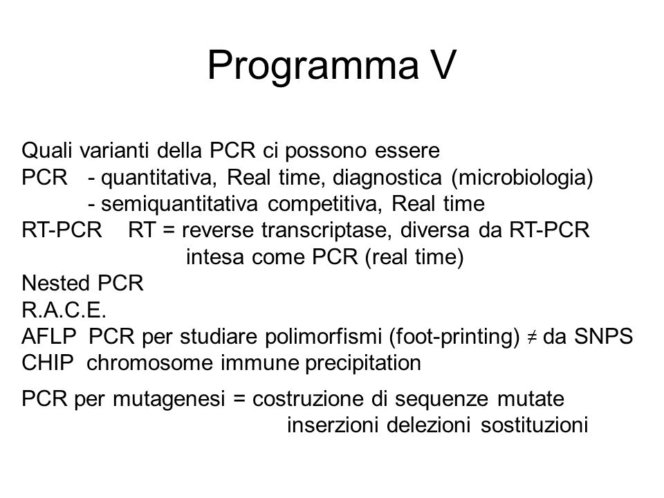 Programma V Quali varianti della PCR ci possono essere PCR - quantitativa, Real time, diagnostica (microbiologia) - semiquantitativa competitiva, Real time RT-PCR RT = reverse transcriptase, diversa da RT-PCR intesa come PCR (real time) Nested PCR R.A.C.E.