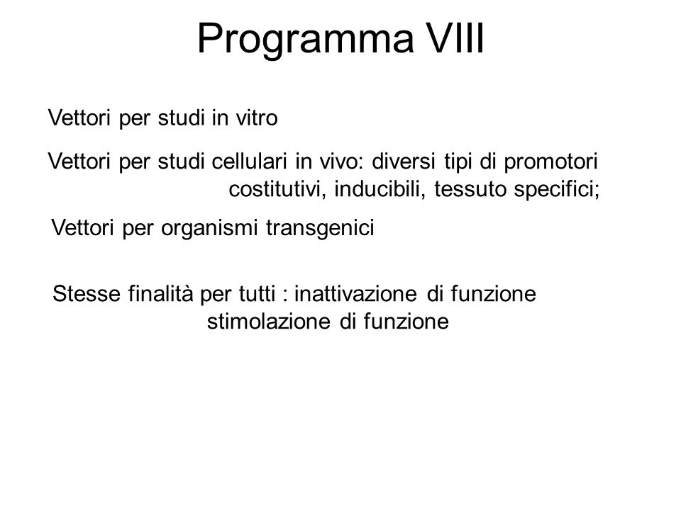 Programma VIII Vettori per studi in vitro Vettori per studi cellulari in vivo: diversi tipi di promotori costitutivi, inducibili, tessuto specifici; V