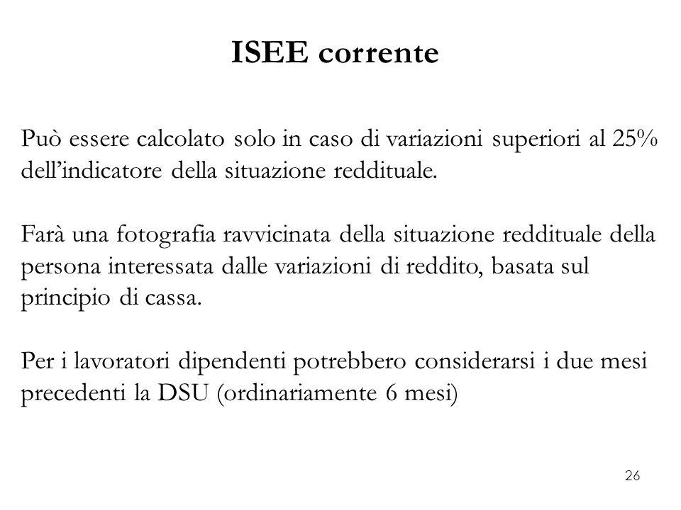 26 ISEE corrente Può essere calcolato solo in caso di variazioni superiori al 25% dell'indicatore della situazione reddituale. Farà una fotografia rav