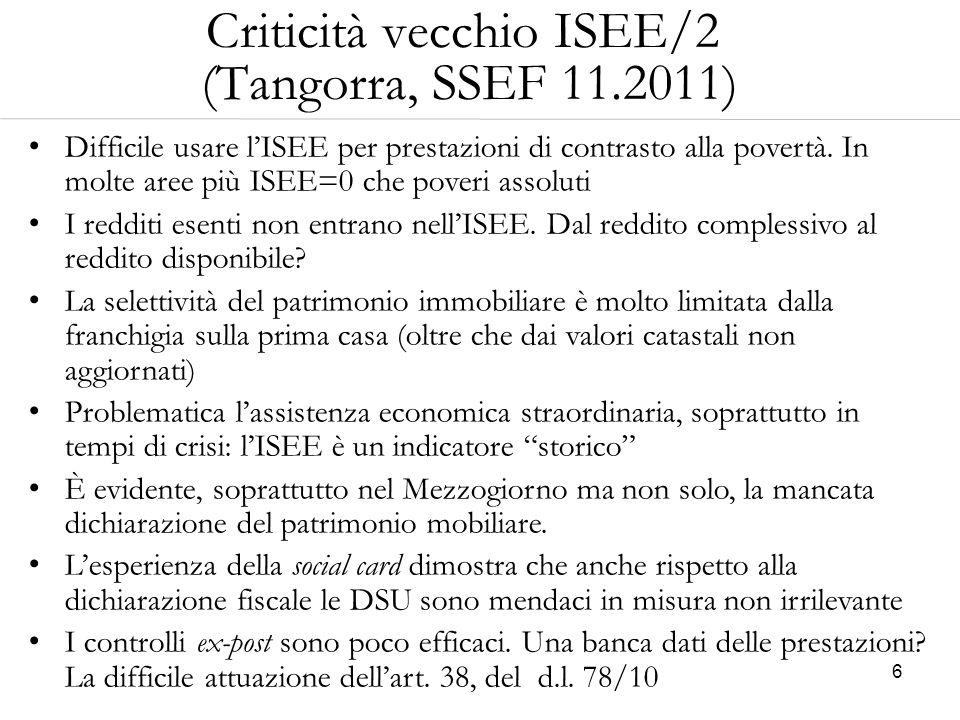 6 Criticità vecchio ISEE/2 (Tangorra, SSEF 11.2011) Difficile usare l'ISEE per prestazioni di contrasto alla povertà. In molte aree più ISEE=0 che pov