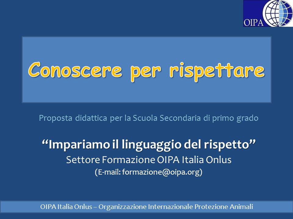 Proposta didattica per la Scuola Secondaria di primo grado Impariamo il linguaggio del rispetto Settore Formazione OIPA Italia Onlus (E-mail: formazione@oipa.org) OIPA Italia Onlus – Organizzazione Internazionale Protezione Animali