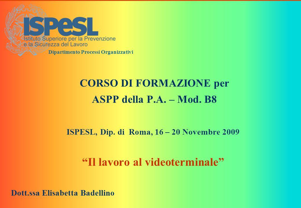 """0 Dipartimento Processi Organizzativi CORSO DI FORMAZIONE per ASPP della P.A. – Mod. B8 ISPESL, Dip. di Roma, 16 – 20 Novembre 2009 """"Il lavoro al vide"""
