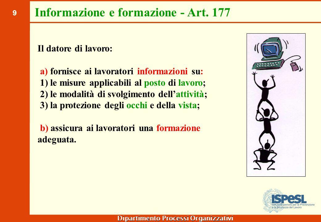 9 Dipartimento Processi Organizzativi Informazione e formazione - Art. 177 Il datore di lavoro: a) fornisce ai lavoratori informazioni su: 1) le misur
