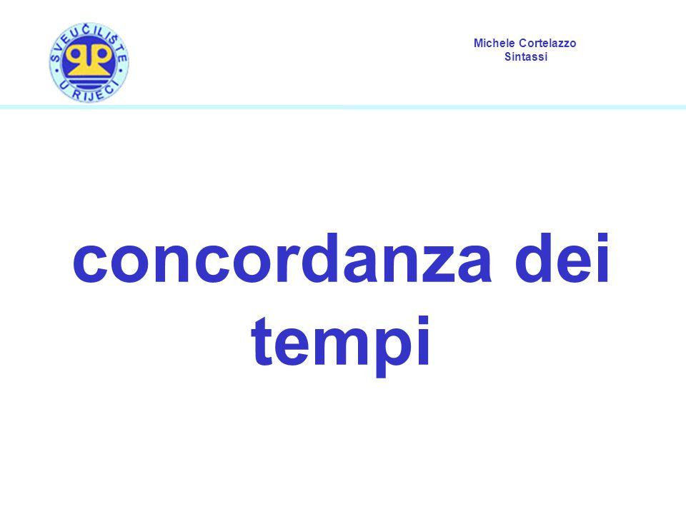 Michele Cortelazzo Sintassi concordanza dei tempi (1) Per concordanza dei tempi si intende l insieme delle condizioni che regolano i rapporti tra il tempo verbale di una frase matrice e il tempo verbale di una proposizione ad essa subordinata.