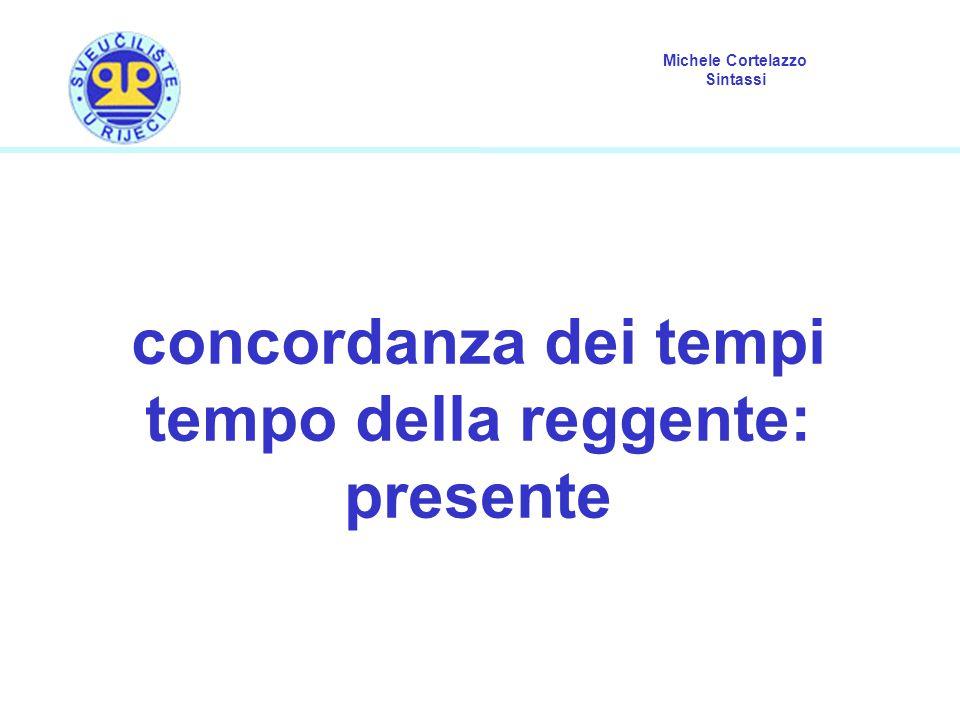 Michele Cortelazzo Sintassi concordanza dei tempi con frase reggente al presente Se nella frase reggente c'è un verbo al presente, il tempo della proposizione secondaria è lo stesso che si avrebbe se si trovasse in una frase non subordinata.