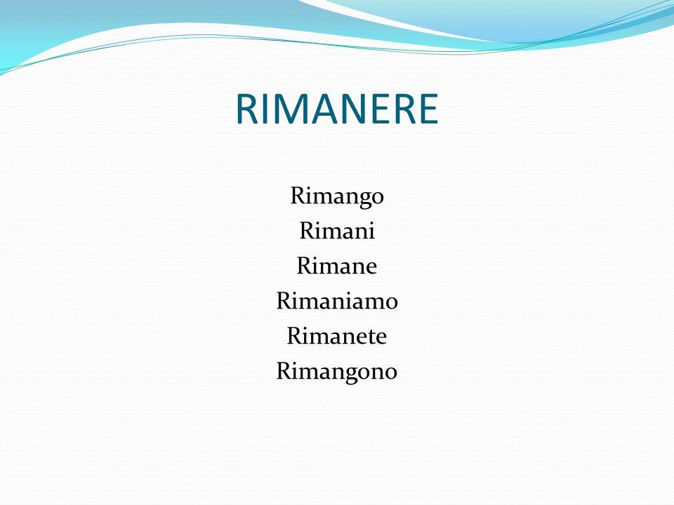 RIMANERE Rimango Rimani Rimane Rimaniamo Rimanete Rimangono